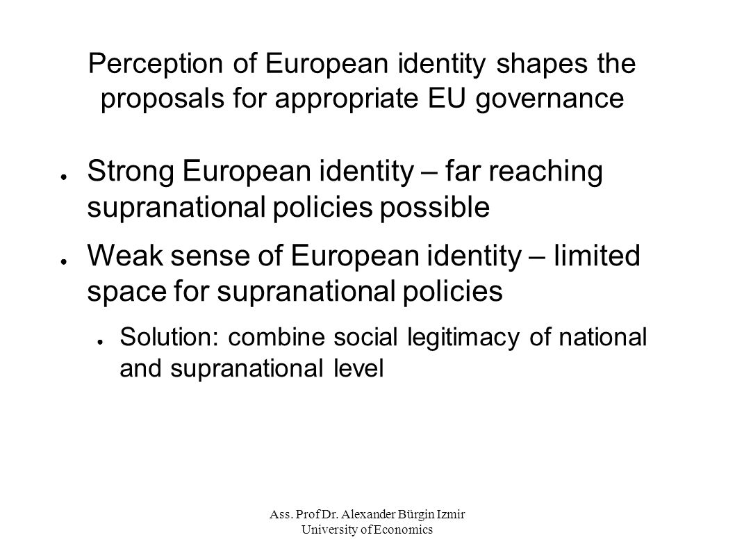 Perception of European identity shapes the proposals for appropriate EU governance ● Strong European identity – far reaching supranational policies possible ● Weak sense of European identity – limited space for supranational policies ● Solution: combine social legitimacy of national and supranational level