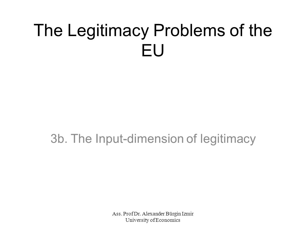 Ass. Prof Dr. Alexander Bürgin Izmir University of Economics The Legitimacy Problems of the EU 3b.