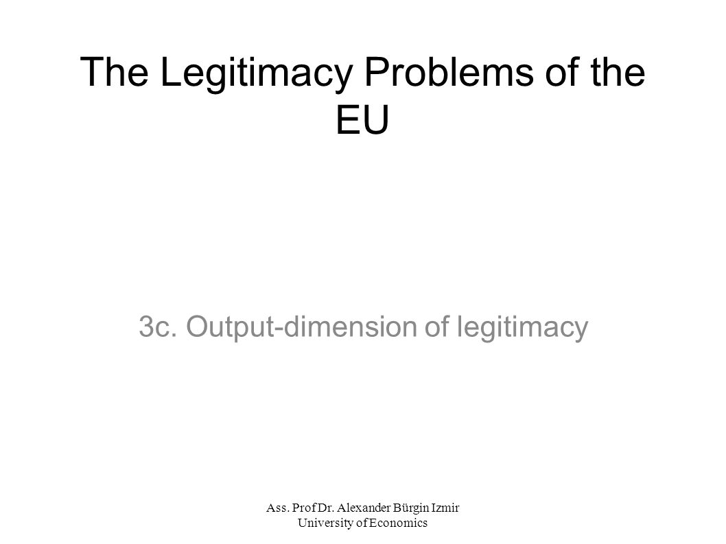 Ass. Prof Dr. Alexander Bürgin Izmir University of Economics The Legitimacy Problems of the EU 3c.