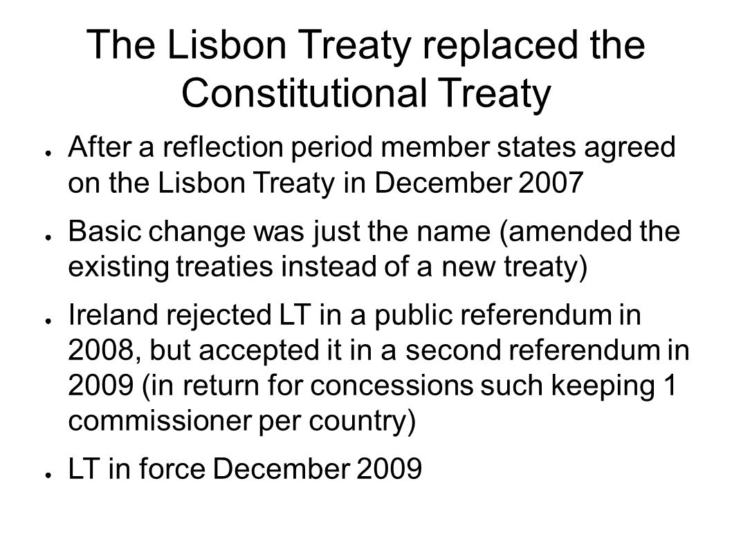The Lisbon Treaty replaced the Constitutional Treaty ● After a reflection period member states agreed on the Lisbon Treaty in December 2007 ● Basic change was just the name (amended the existing treaties instead of a new treaty) ● Ireland rejected LT in a public referendum in 2008, but accepted it in a second referendum in 2009 (in return for concessions such keeping 1 commissioner per country) ● LT in force December 2009