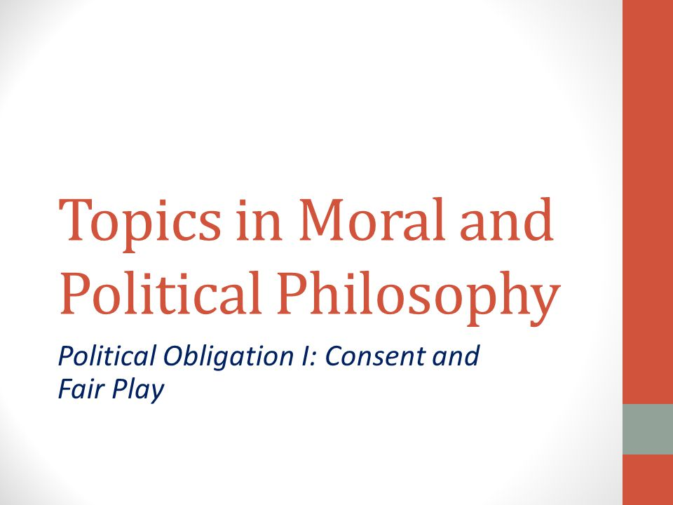 Topics in Moral and Political Philosophy Political Obligation I: Consent and Fair Play