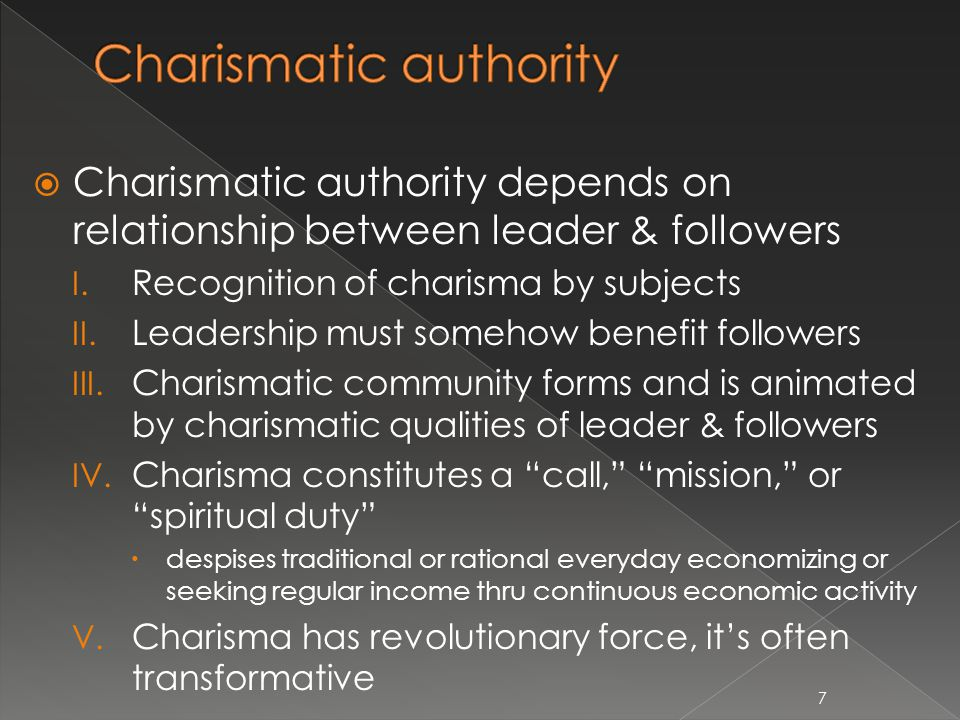  Charismatic authority depends on relationship between leader & followers I. Recognition of charisma by subjects II. Leadership must somehow benefit