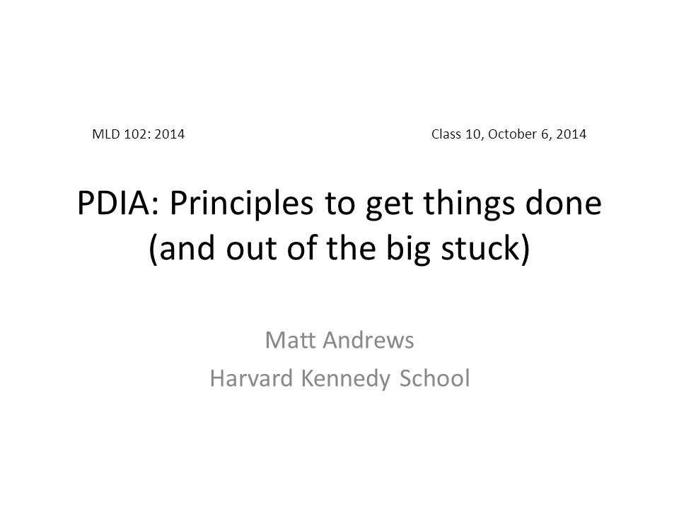 MLD 102: 2014Class 10, October 6, 2014 PDIA: Principles to get things done (and out of the big stuck) Matt Andrews Harvard Kennedy School