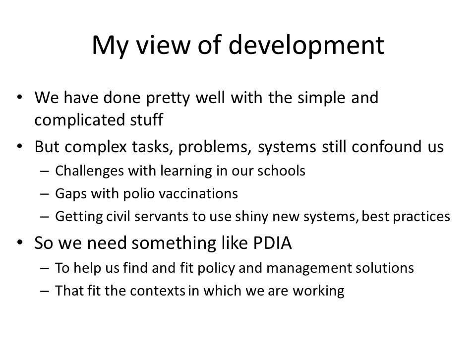 My view of development We have done pretty well with the simple and complicated stuff But complex tasks, problems, systems still confound us – Challenges with learning in our schools – Gaps with polio vaccinations – Getting civil servants to use shiny new systems, best practices So we need something like PDIA – To help us find and fit policy and management solutions – That fit the contexts in which we are working