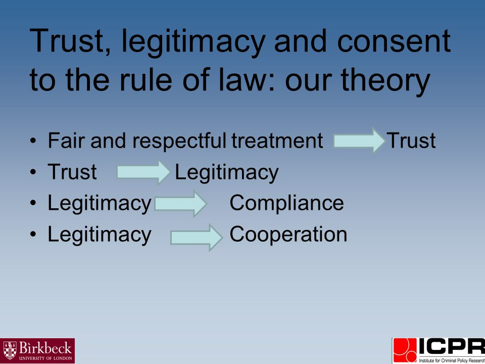 Trust, legitimacy and consent to the rule of law: our theory Fair and respectful treatment Trust TrustLegitimacy Legitimacy Compliance Legitimacy Coop