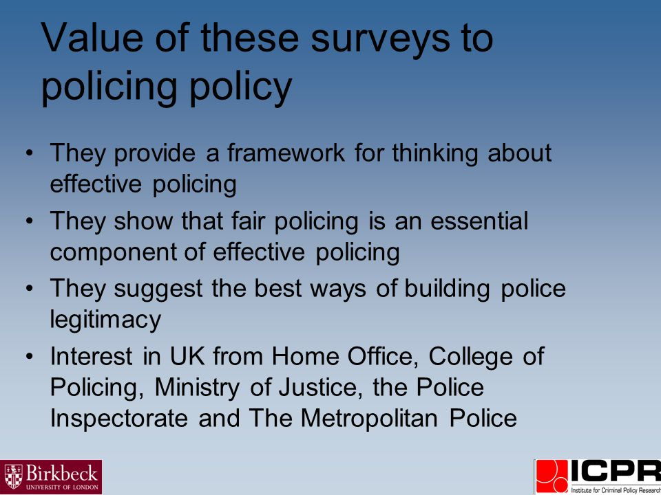 Value of these surveys to policing policy They provide a framework for thinking about effective policing They show that fair policing is an essential