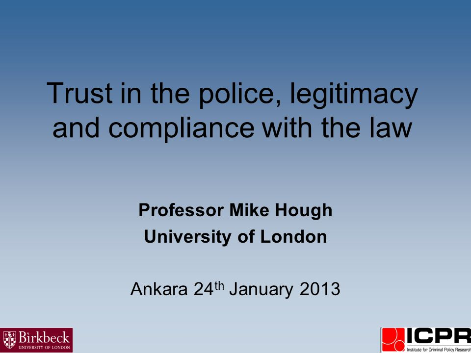 Trust in the police, legitimacy and compliance with the law Professor Mike Hough University of London Ankara 24 th January 2013