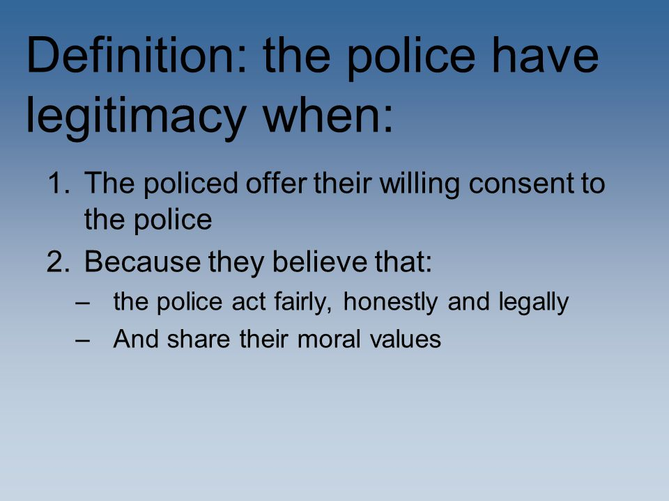 Definition: the police have legitimacy when: 1.The policed offer their willing consent to the police 2.Because they believe that: –the police act fair