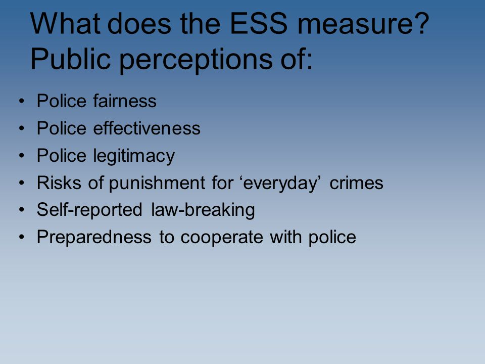 What does the ESS measure? Public perceptions of: Police fairness Police effectiveness Police legitimacy Risks of punishment for 'everyday' crimes Sel