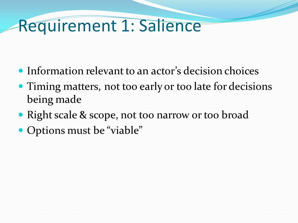 Requirement 1: Salience Information relevant to an actor's decision choices Timing matters, not too early or too late for decisions being made Right scale & scope, not too narrow or too broad Options must be viable
