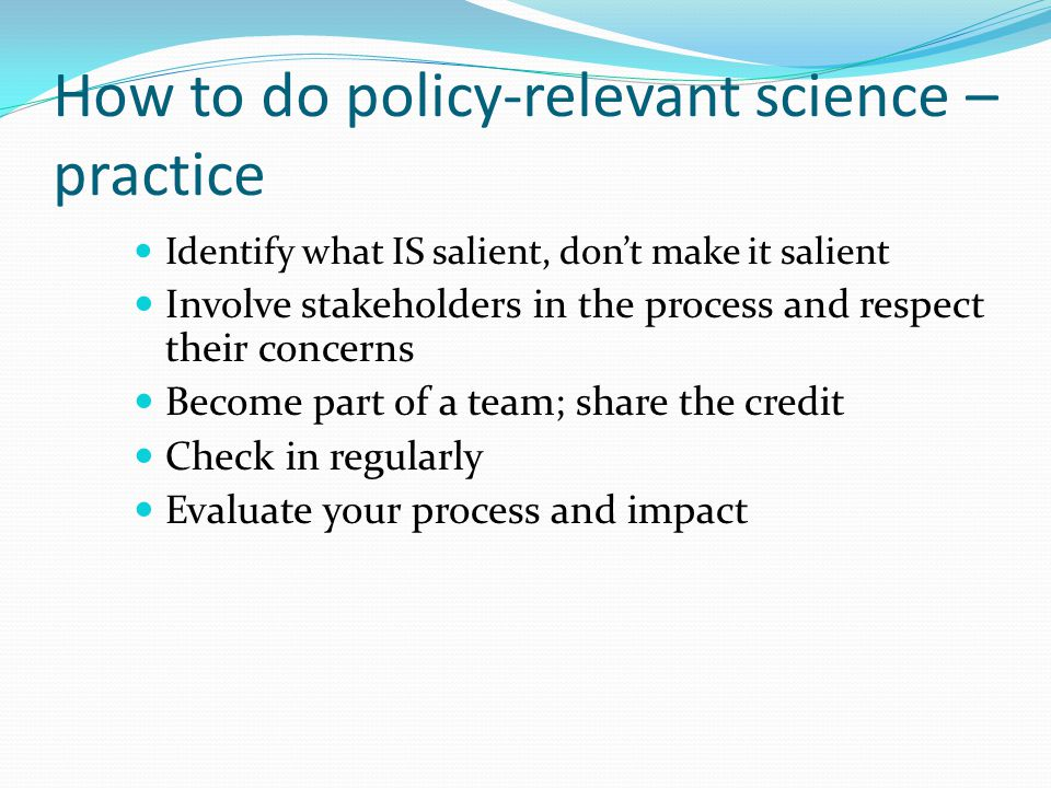 How to do policy-relevant science – practice Identify what IS salient, don't make it salient Involve stakeholders in the process and respect their concerns Become part of a team; share the credit Check in regularly Evaluate your process and impact