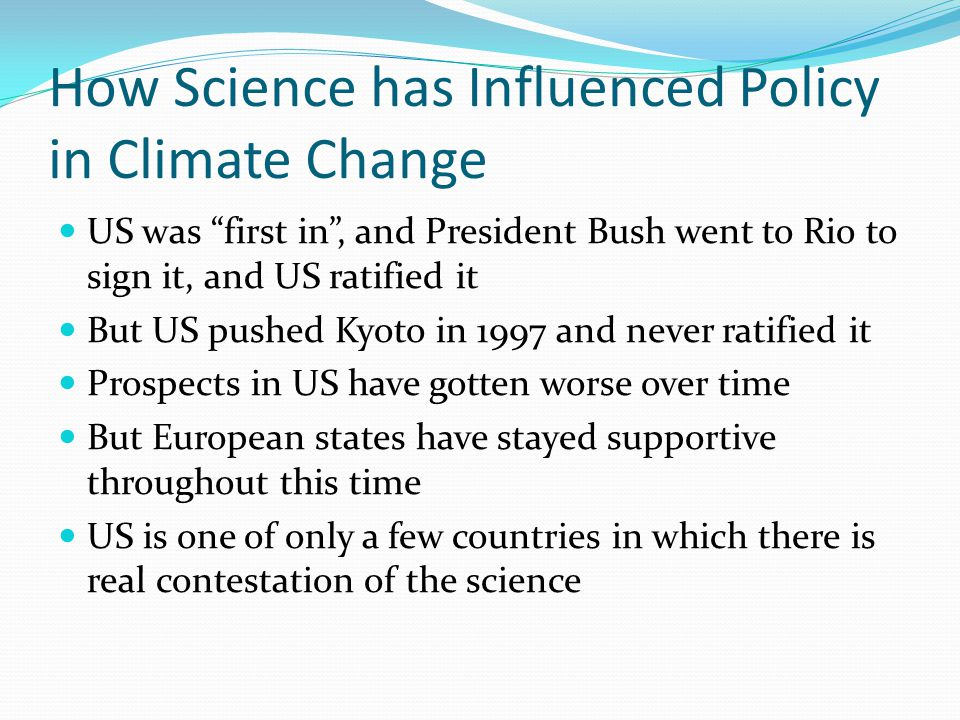 How Science has Influenced Policy in Climate Change US was first in , and President Bush went to Rio to sign it, and US ratified it But US pushed Kyoto in 1997 and never ratified it Prospects in US have gotten worse over time But European states have stayed supportive throughout this time US is one of only a few countries in which there is real contestation of the science