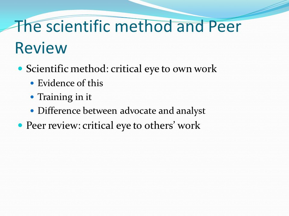 The scientific method and Peer Review Scientific method: critical eye to own work Evidence of this Training in it Difference between advocate and analyst Peer review: critical eye to others' work