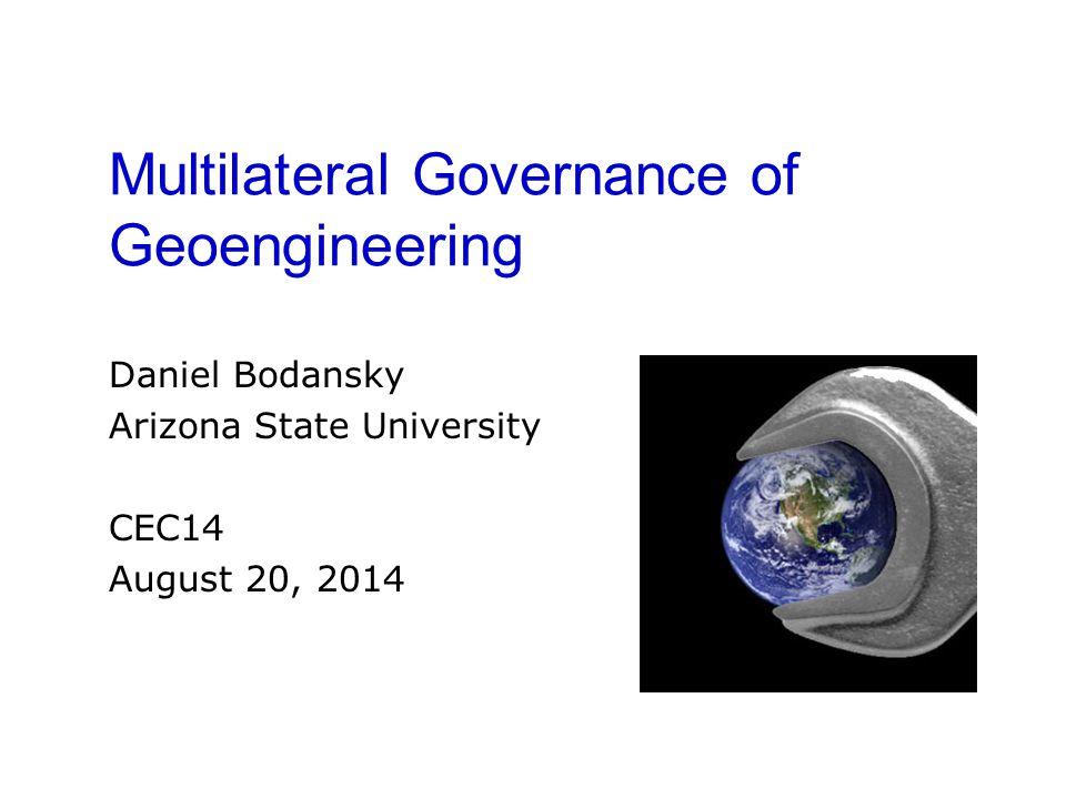 Multilateral Governance of Geoengineering Daniel Bodansky Arizona State University CEC14 August 20, 2014