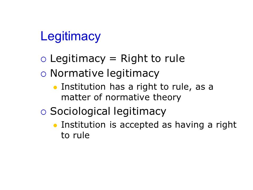 Legitimacy  Legitimacy = Right to rule  Normative legitimacy Institution has a right to rule, as a matter of normative theory  Sociological legitimacy Institution is accepted as having a right to rule