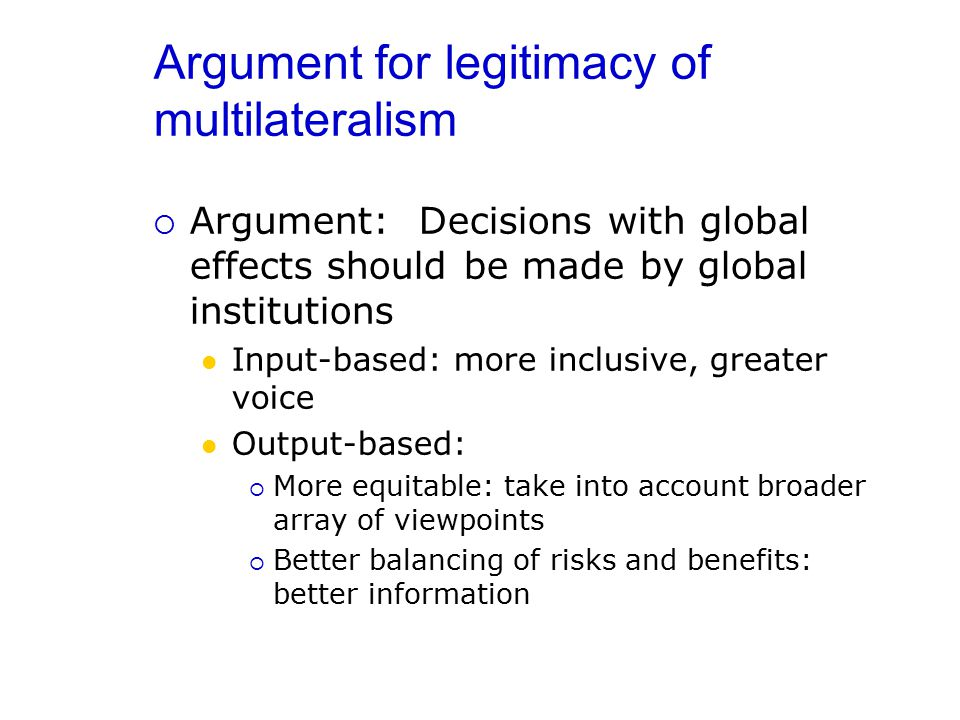 Argument for legitimacy of multilateralism  Argument: Decisions with global effects should be made by global institutions Input-based: more inclusive, greater voice Output-based:  More equitable: take into account broader array of viewpoints  Better balancing of risks and benefits: better information