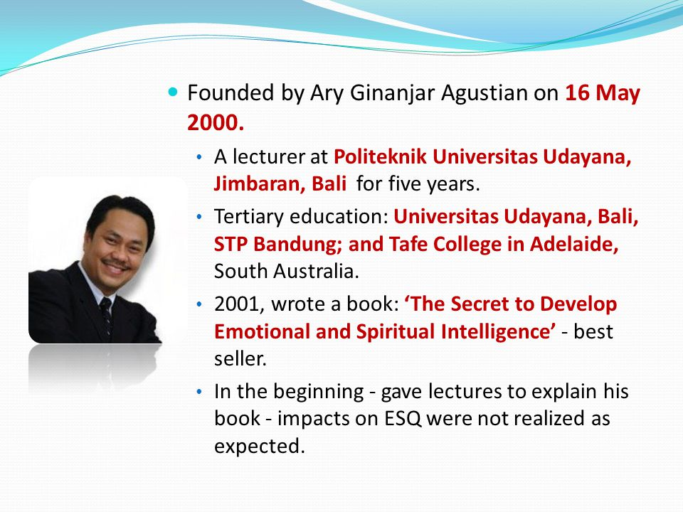 Founded by Ary Ginanjar Agustian on 16 May 2000. A lecturer at Politeknik Universitas Udayana, Jimbaran, Bali for five years. Tertiary education: Univ