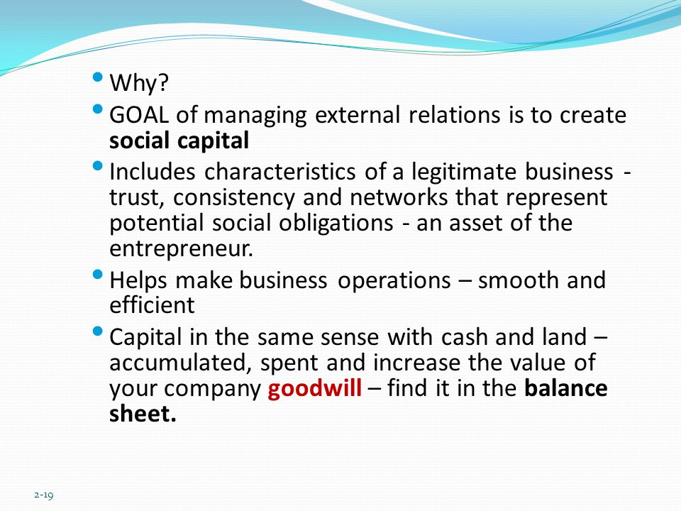 Why? GOAL of managing external relations is to create social capital Includes characteristics of a legitimate business - trust, consistency and networ