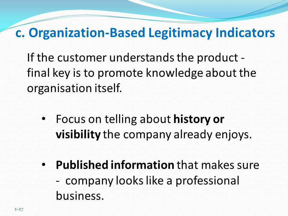 c. Organization-Based Legitimacy Indicators 2-27 If the customer understands the product - final key is to promote knowledge about the organisation it
