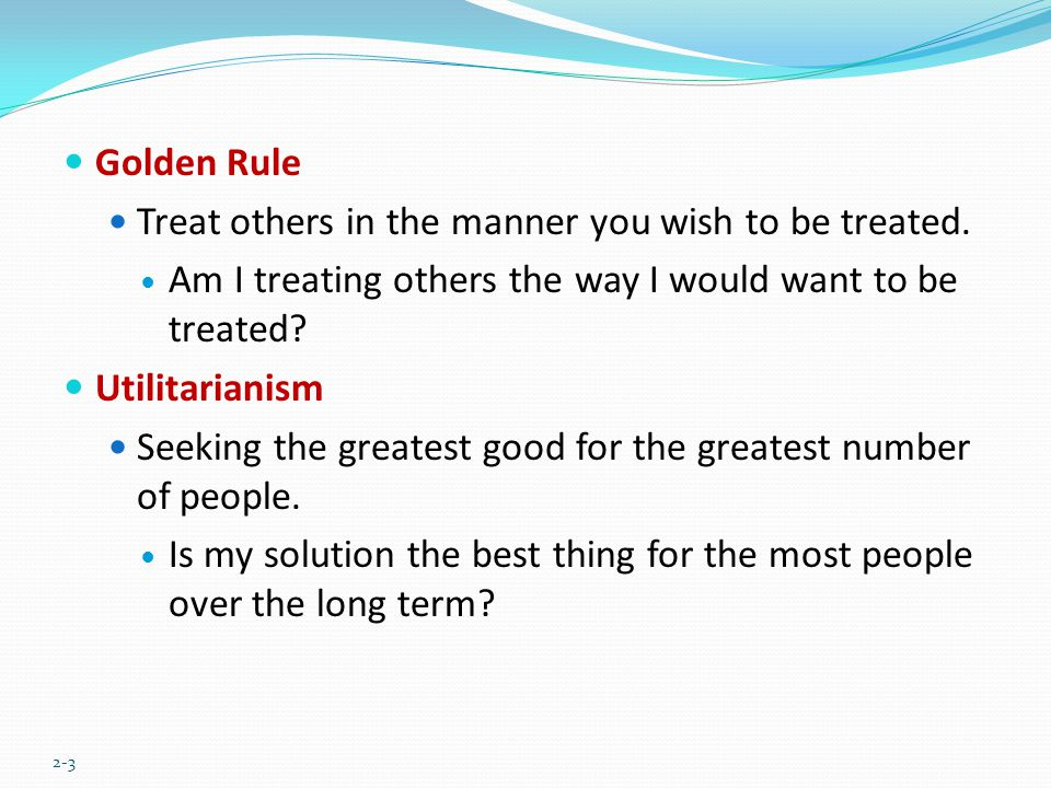 Golden Rule Treat others in the manner you wish to be treated. Am I treating others the way I would want to be treated? Utilitarianism Seeking the gre