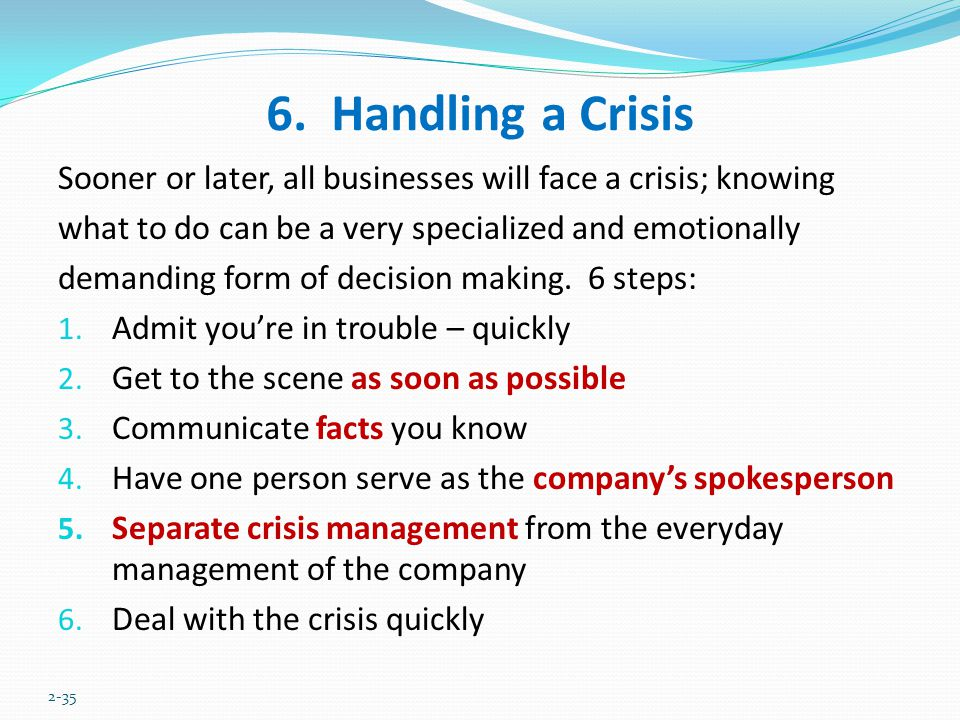 6. Handling a Crisis Sooner or later, all businesses will face a crisis; knowing what to do can be a very specialized and emotionally demanding form o