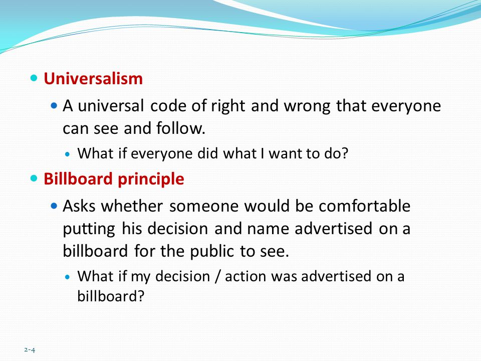 Universalism A universal code of right and wrong that everyone can see and follow. What if everyone did what I want to do? Billboard principle Asks wh