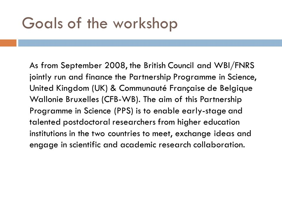 Goals of the workshop As from September 2008, the British Council and WBI/FNRS jointly run and finance the Partnership Programme in Science, United Kingdom (UK) & Communauté Française de Belgique Wallonie Bruxelles (CFB-WB).