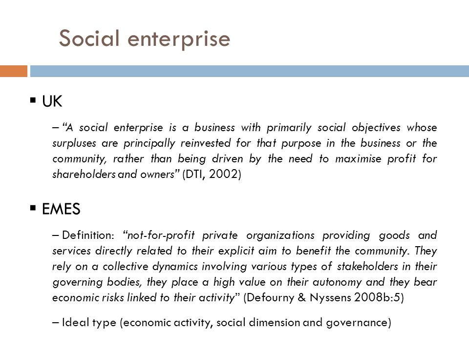 Social enterprise  UK – A social enterprise is a business with primarily social objectives whose surpluses are principally reinvested for that purpose in the business or the community, rather than being driven by the need to maximise profit for shareholders and owners (DTI, 2002)  EMES – Definition: not-for-profit private organizations providing goods and services directly related to their explicit aim to benefit the community.