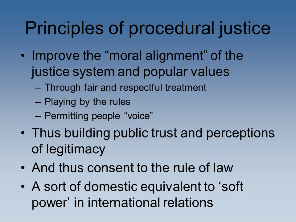 """Principles of procedural justice Improve the """"moral alignment"""" of the justice system and popular values –Through fair and respectful treatment –Playin"""