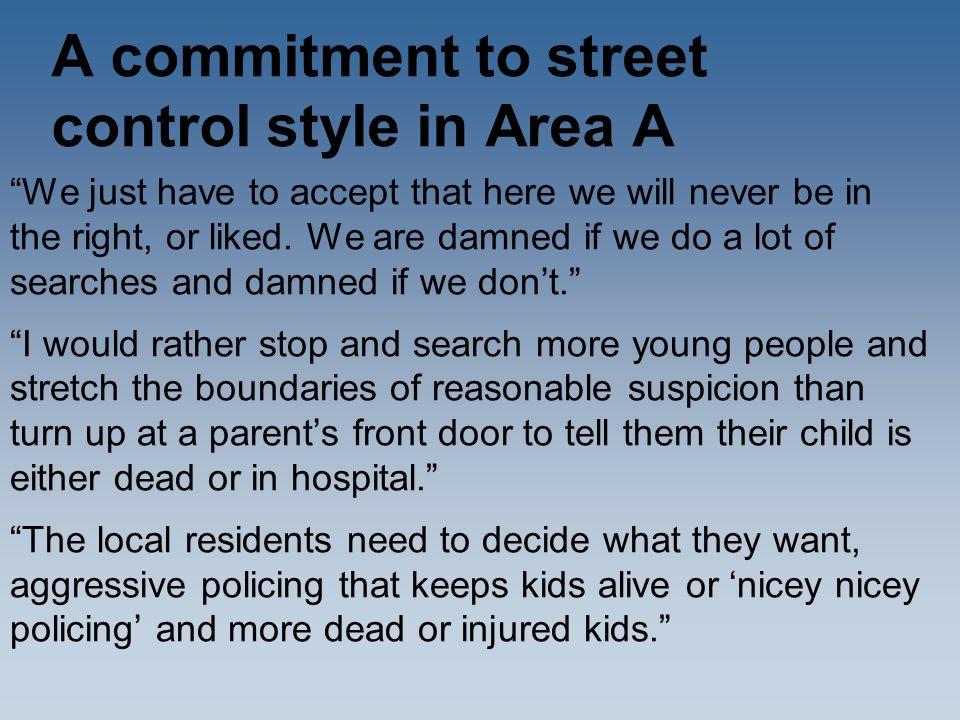 """A commitment to street control style in Area A """"We just have to accept that here we will never be in the right, or liked. We are damned if we do a lot"""