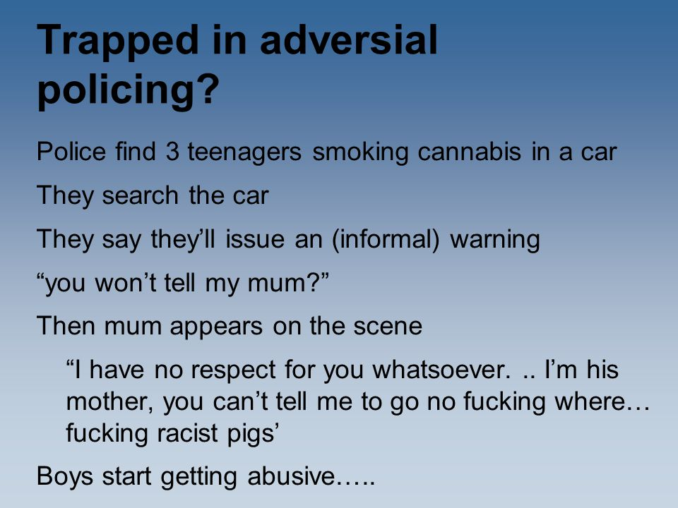 """Trapped in adversial policing? Police find 3 teenagers smoking cannabis in a car They search the car They say they'll issue an (informal) warning """"you"""