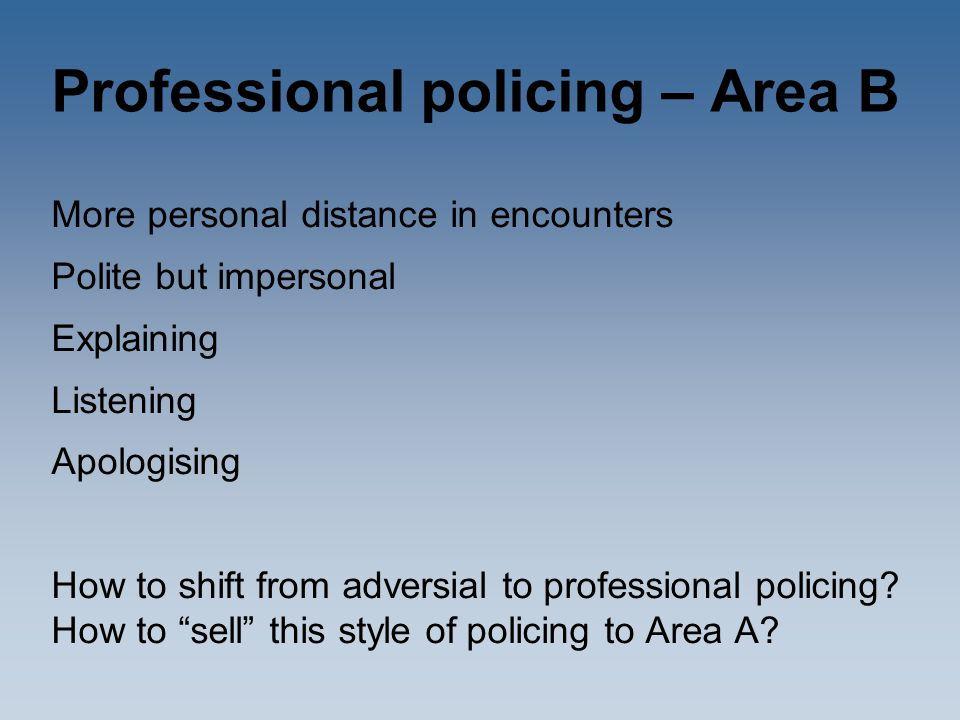 Professional policing – Area B More personal distance in encounters Polite but impersonal Explaining Listening Apologising How to shift from adversial