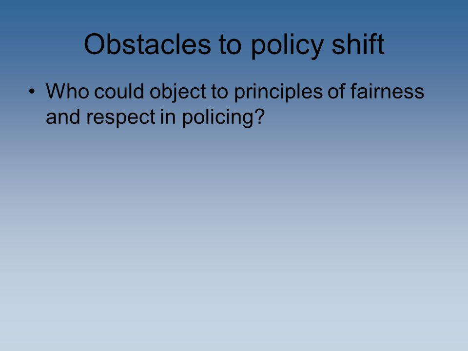 Obstacles to policy shift Who could object to principles of fairness and respect in policing?