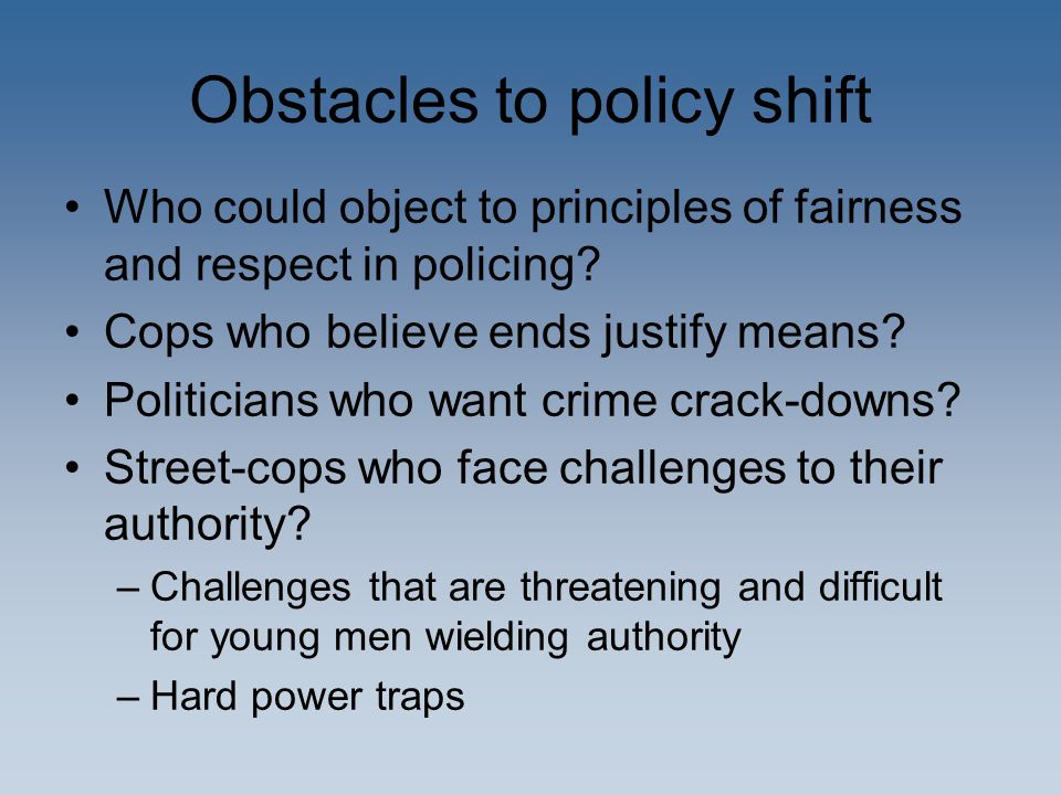 Obstacles to policy shift Who could object to principles of fairness and respect in policing? Cops who believe ends justify means? Politicians who wan