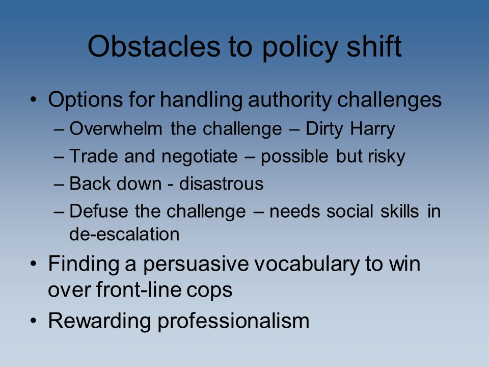 Obstacles to policy shift Options for handling authority challenges –Overwhelm the challenge – Dirty Harry –Trade and negotiate – possible but risky –
