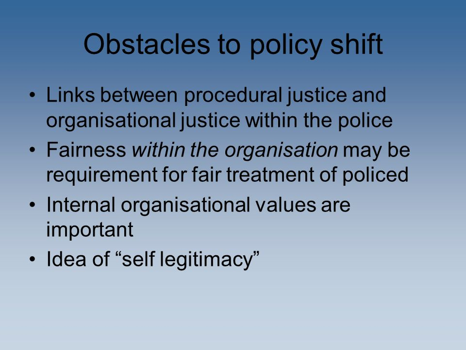Obstacles to policy shift Links between procedural justice and organisational justice within the police Fairness within the organisation may be requirement for fair treatment of policed Internal organisational values are important Idea of self legitimacy
