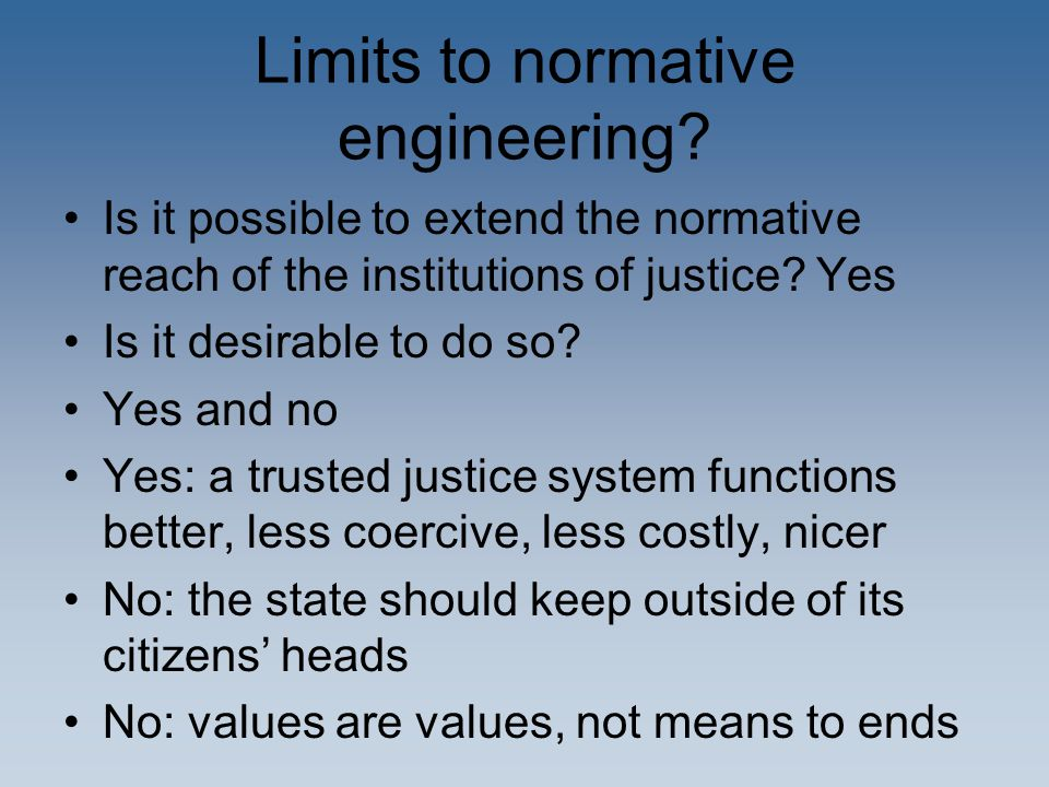 Limits to normative engineering? Is it possible to extend the normative reach of the institutions of justice? Yes Is it desirable to do so? Yes and no