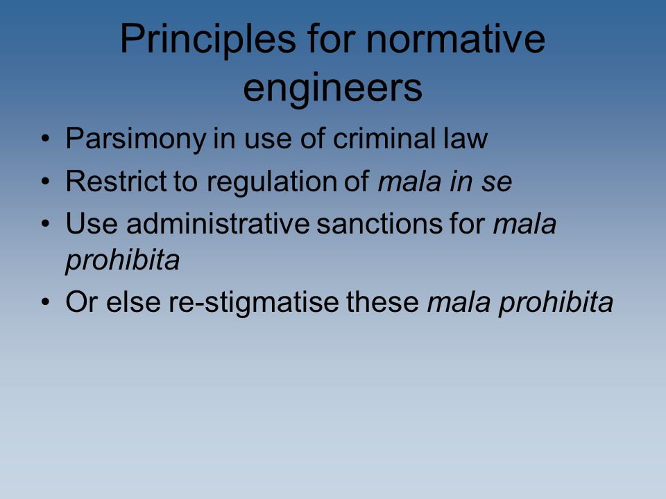 Principles for normative engineers Parsimony in use of criminal law Restrict to regulation of mala in se Use administrative sanctions for mala prohibita Or else re-stigmatise these mala prohibita
