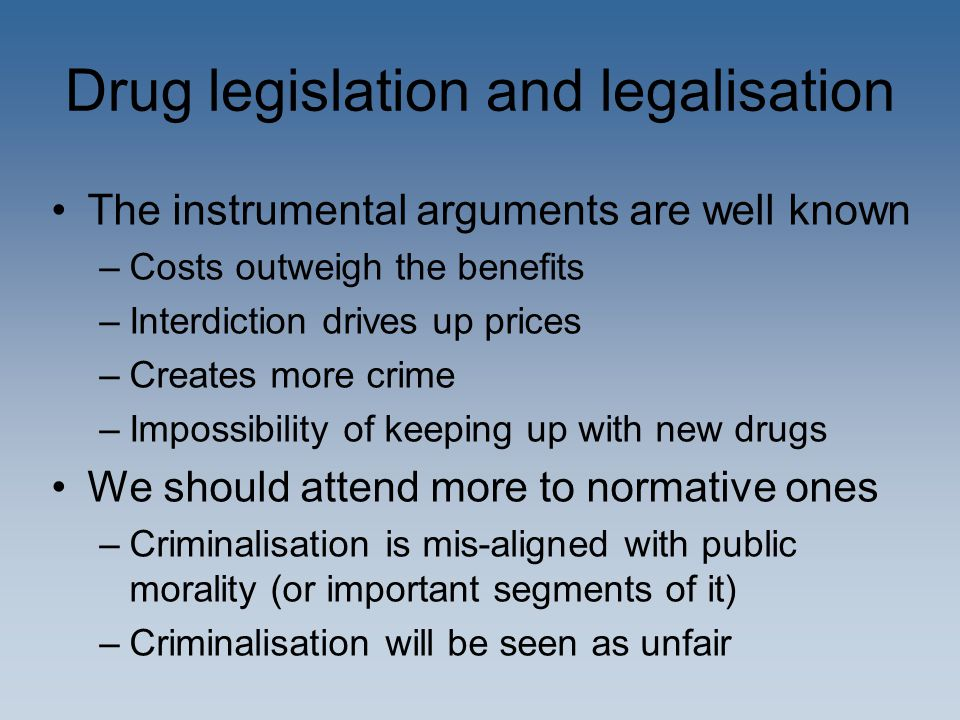 Drug legislation and legalisation The instrumental arguments are well known –Costs outweigh the benefits –Interdiction drives up prices –Creates more crime –Impossibility of keeping up with new drugs We should attend more to normative ones –Criminalisation is mis-aligned with public morality (or important segments of it) –Criminalisation will be seen as unfair