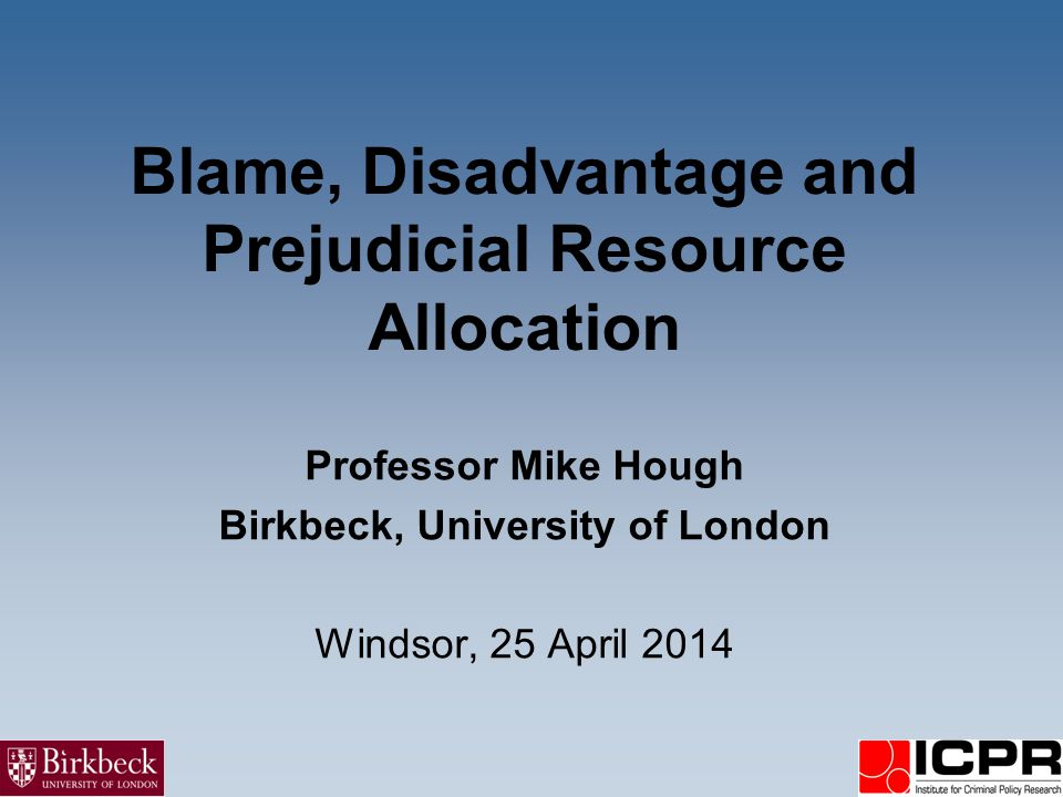 Blame, Disadvantage and Prejudicial Resource Allocation Professor Mike Hough Birkbeck, University of London Windsor, 25 April 2014