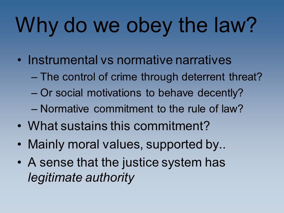 Why do we obey the law? Instrumental vs normative narratives –The control of crime through deterrent threat? –Or social motivations to behave decently