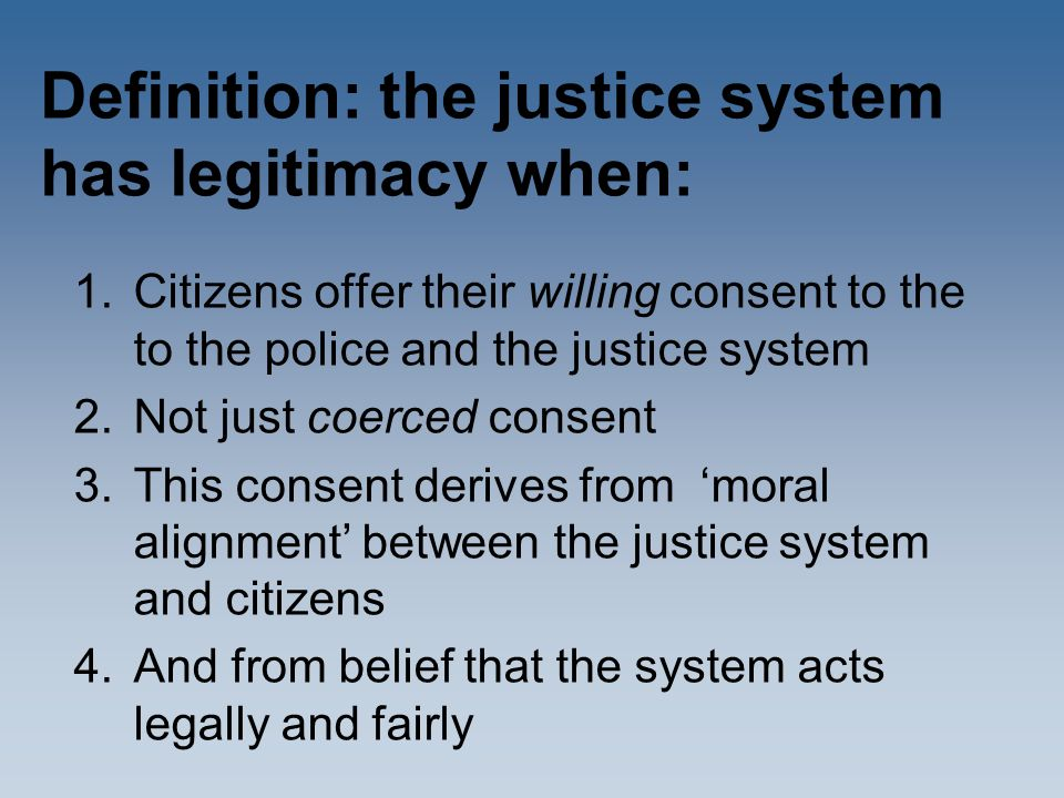 Definition: the justice system has legitimacy when: 1.Citizens offer their willing consent to the to the police and the justice system 2.Not just coerced consent 3.This consent derives from 'moral alignment' between the justice system and citizens 4.And from belief that the system acts legally and fairly