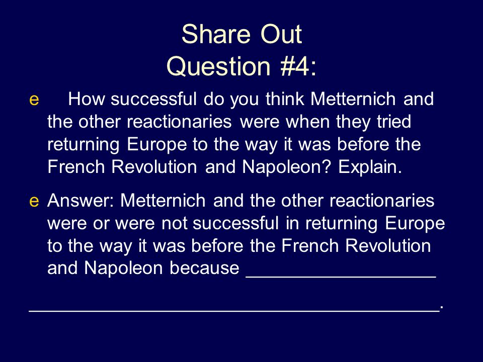 Share Out Question #4: e How successful do you think Metternich and the other reactionaries were when they tried returning Europe to the way it was be