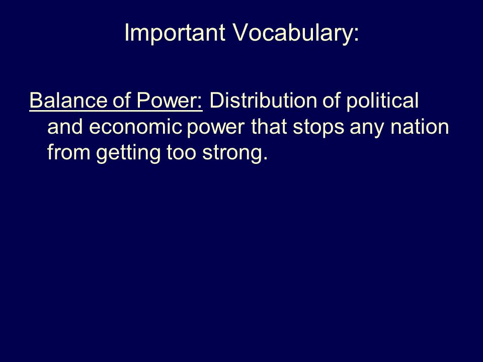 Important Vocabulary: Balance of Power: Distribution of political and economic power that stops any nation from getting too strong.