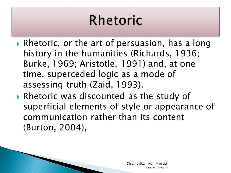  Rhetoric, or the art of persuasion, has a long history in the humanities (Richards, 1936; Burke, 1969; Aristotle, 1991) and, at one time, superceded logic as a mode of assessing truth (Zaid, 1993).