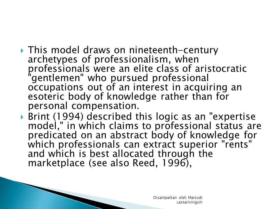  This model draws on nineteenth-century archetypes of professionalism, when professionals were an elite class of aristocratic gentlemen who pursued professional occupations out of an interest in acquiring an esoteric body of knowledge rather than for personal compensation.