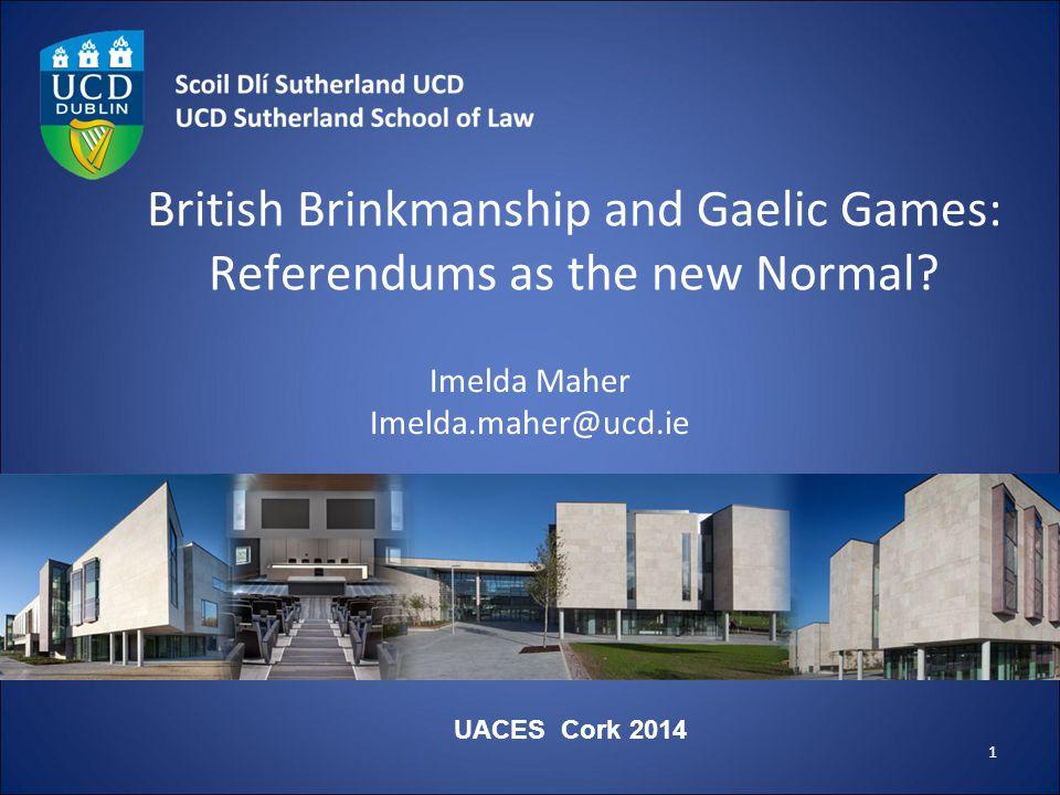 British Brinkmanship and Gaelic Games: Referendums as the new Normal? Imelda Maher Imelda.maher@ucd.ie 1 UACES Cork 2014