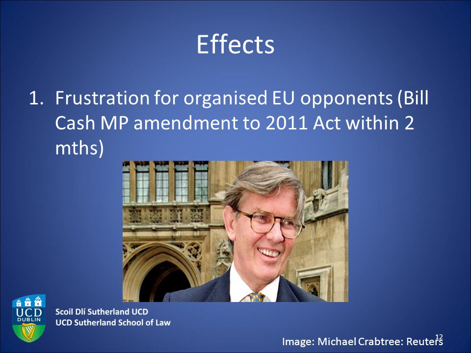 Effects 1.Frustration for organised EU opponents (Bill Cash MP amendment to 2011 Act within 2 mths) Image: Michael Crabtree: Reuters 12