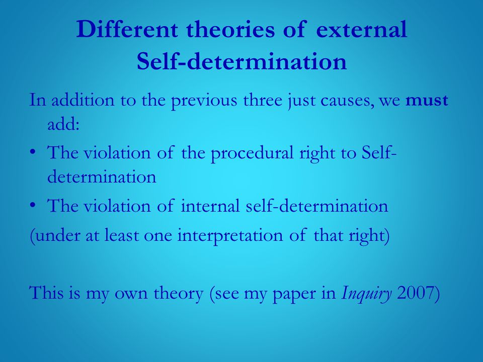 Different theories of external Self-determination In addition to the previous three just causes, we must add: The violation of the procedural right to Self- determination The violation of internal self-determination (under at least one interpretation of that right) This is my own theory (see my paper in Inquiry 2007)