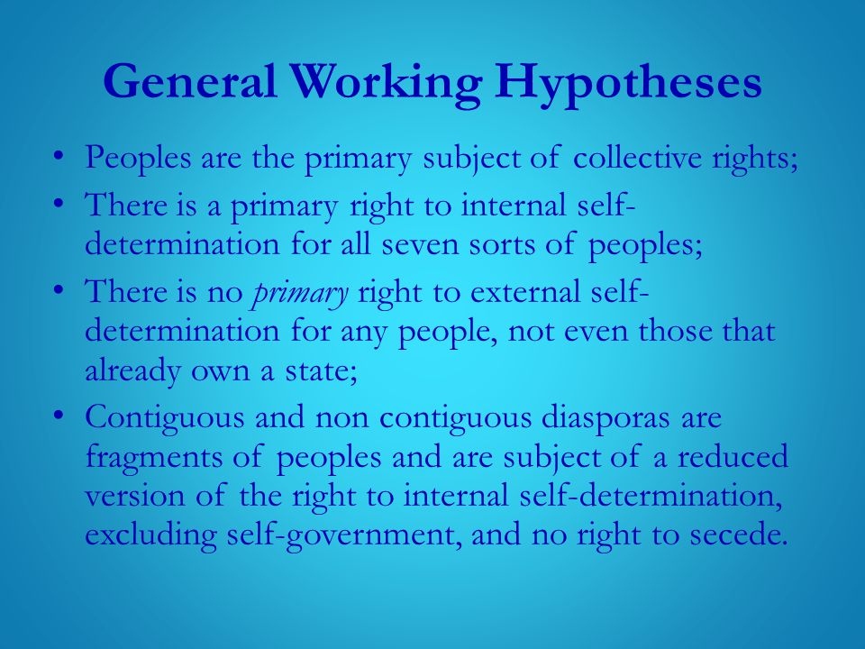 General Working Hypotheses Peoples are the primary subject of collective rights; There is a primary right to internal self- determination for all seven sorts of peoples; There is no primary right to external self- determination for any people, not even those that already own a state; Contiguous and non contiguous diasporas are fragments of peoples and are subject of a reduced version of the right to internal self-determination, excluding self-government, and no right to secede.
